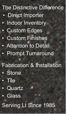 The Distinctive Difference  �  Direct Importer �  Indoor Inventory �  Custom Edges �  Custom Finishes �  Attention to Detail �  Prompt Turnaround   Fabrication & Installation �  Stone �  Tile �  Quartz �  Glass Serving LI Since 1985